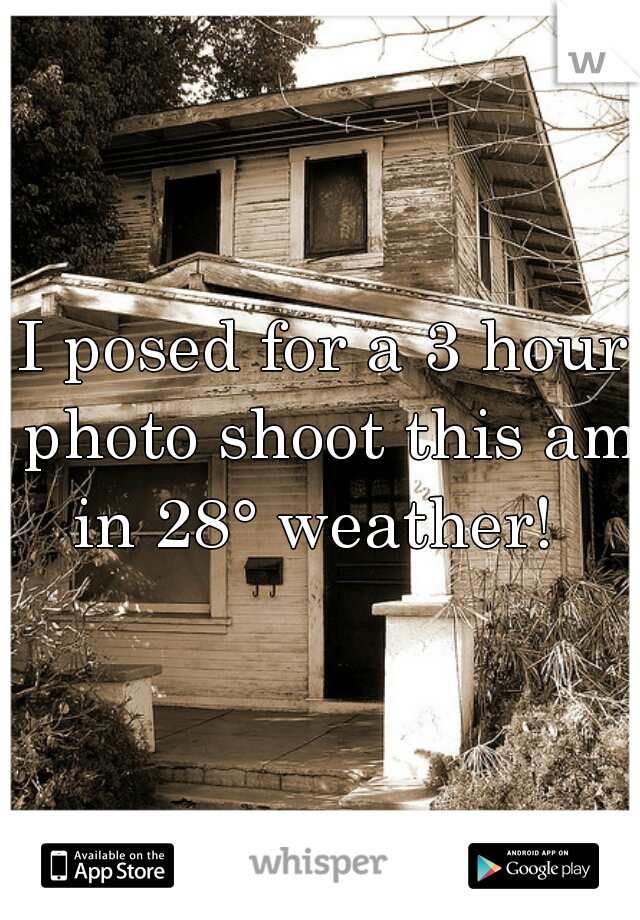 I posed for a 3 hour photo shoot this am in 28° weather!