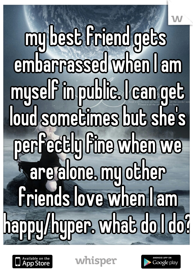 my best friend gets embarrassed when I am myself in public. I can get loud sometimes but she's perfectly fine when we are alone. my other friends love when I am happy/hyper. what do I do?