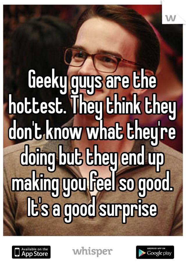 Geeky guys are the hottest. They think they don't know what they're doing but they end up making you feel so good. It's a good surprise