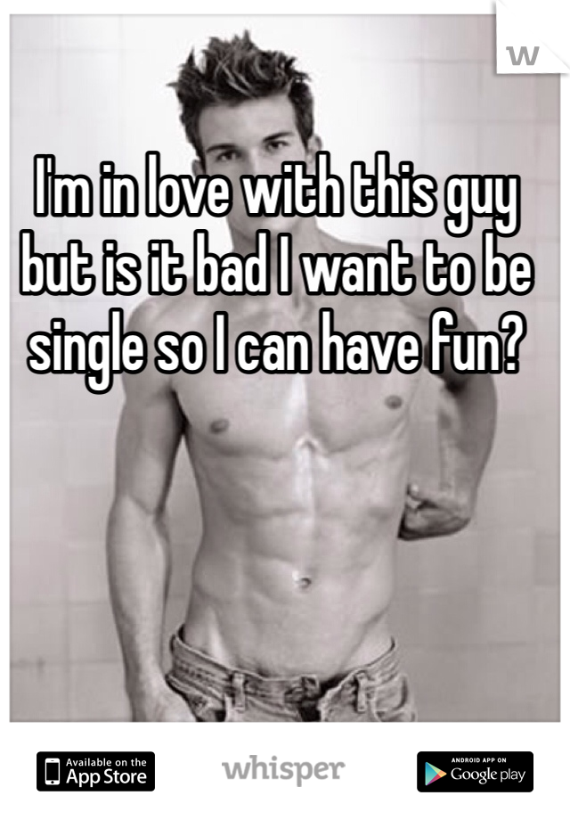 I'm in love with this guy but is it bad I want to be single so I can have fun?