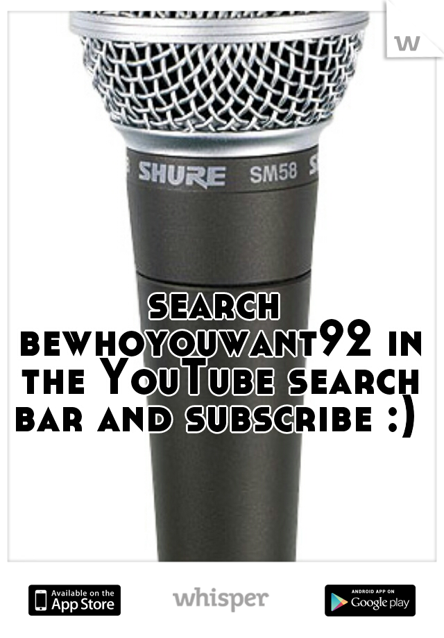 search bewhoyouwant92 in the YouTube search bar and subscribe :)