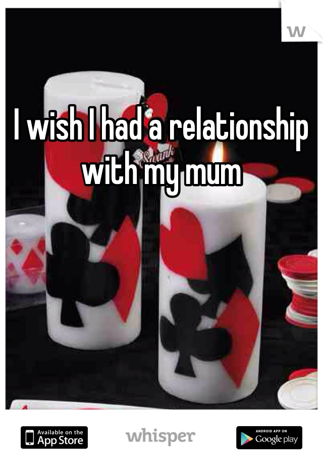 I wish I had a relationship with my mum