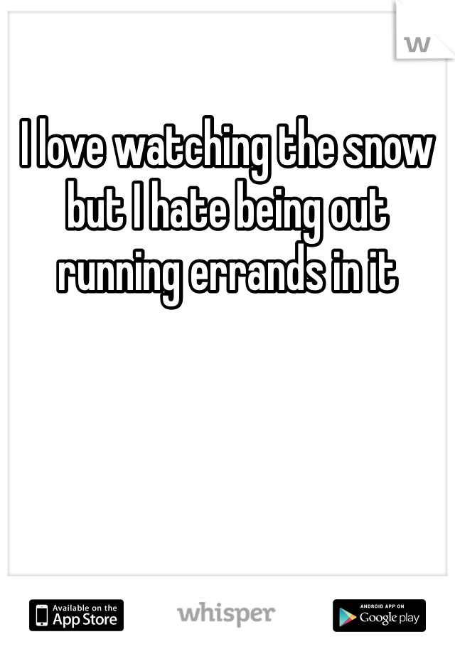 I love watching the snow but I hate being out running errands in it
