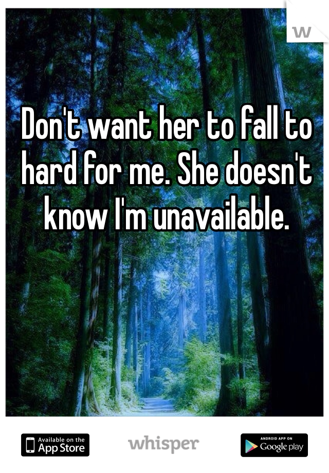 Don't want her to fall to hard for me. She doesn't know I'm unavailable.