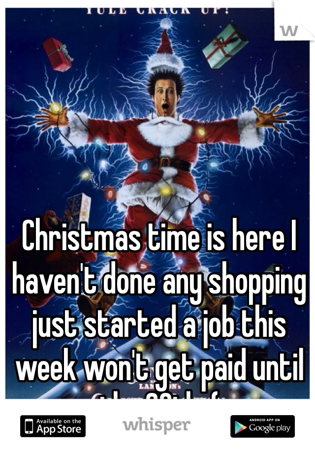 Christmas time is here I haven't done any shopping just started a job this week won't get paid until the 20th :(