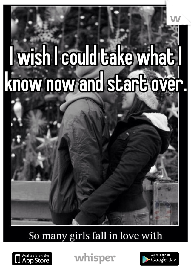 I wish I could take what I know now and start over.