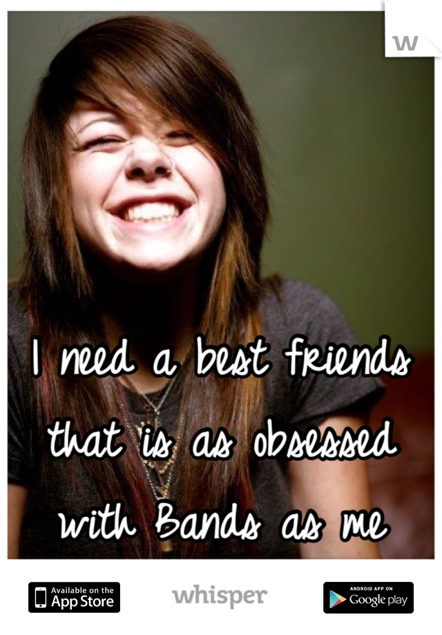 I need a best friends that is as obsessed with Bands as me