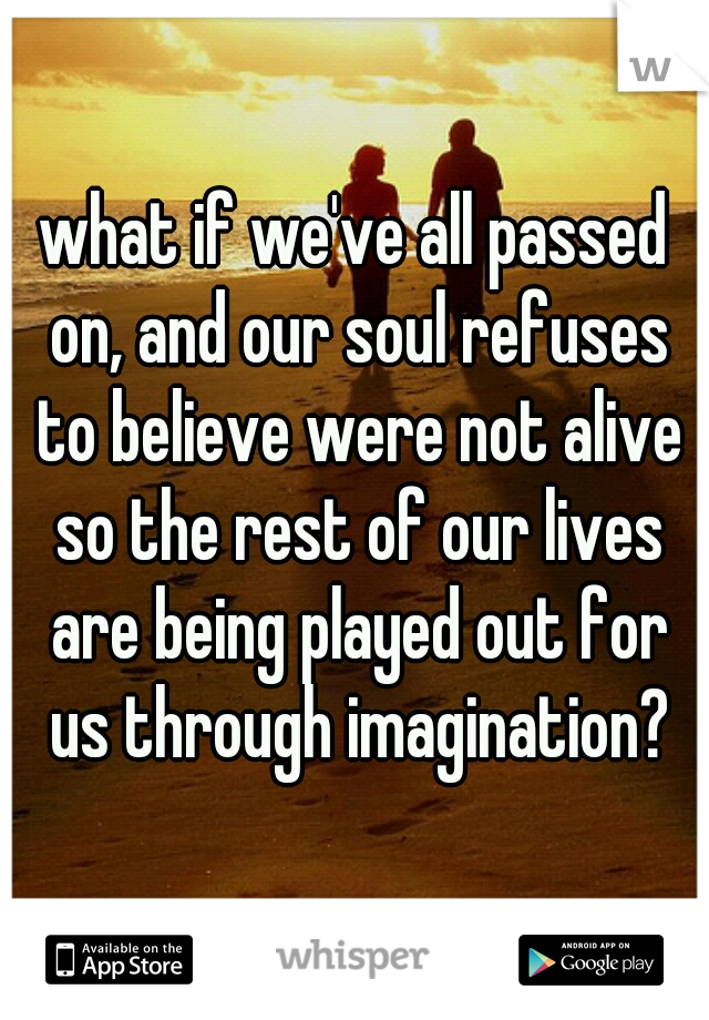 what if we've all passed on, and our soul refuses to believe were not alive so the rest of our lives are being played out for us through imagination?