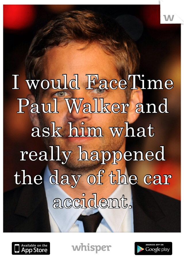 I would FaceTime Paul Walker and ask him what really happened the day of the car accident.