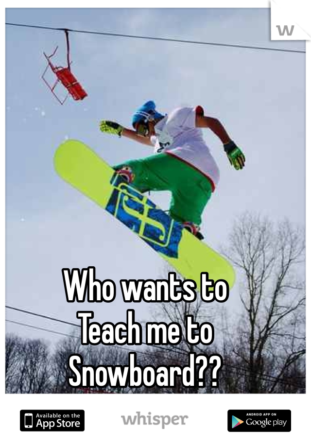 Who wants to Teach me to Snowboard?? Guy here