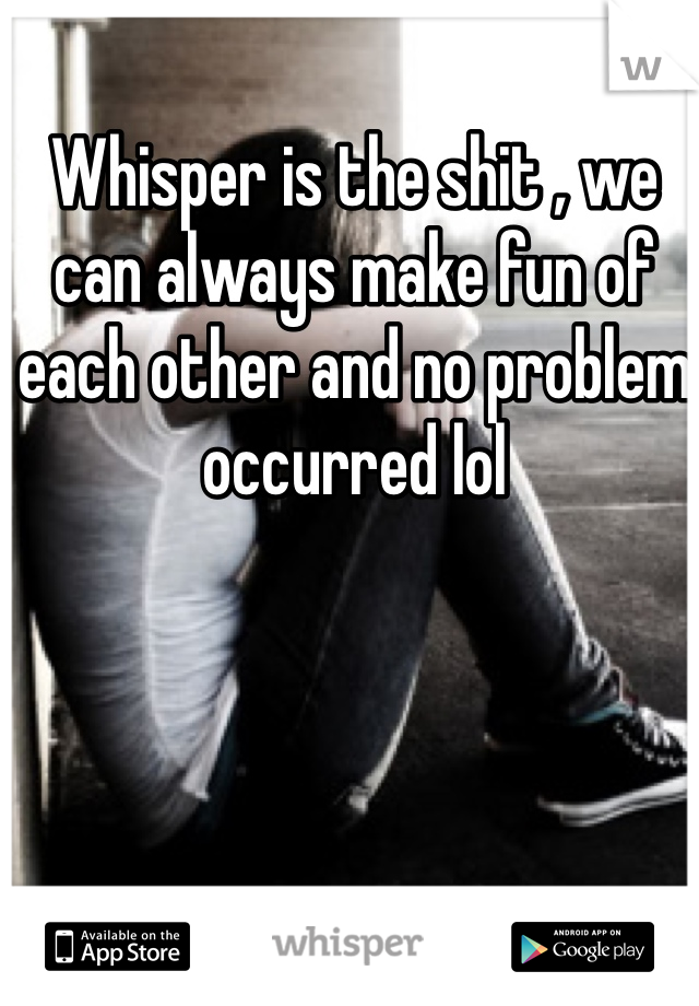 Whisper is the shit , we can always make fun of each other and no problem occurred lol