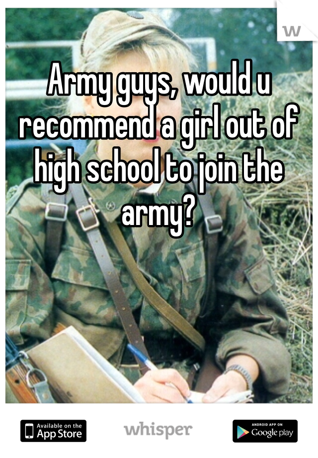 Army guys, would u recommend a girl out of high school to join the army?