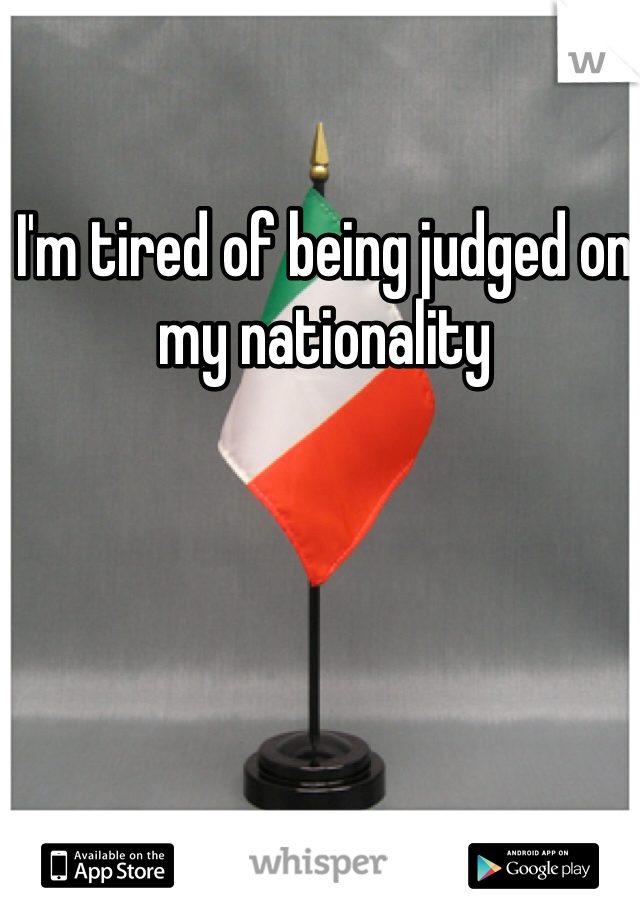 I'm tired of being judged on my nationality