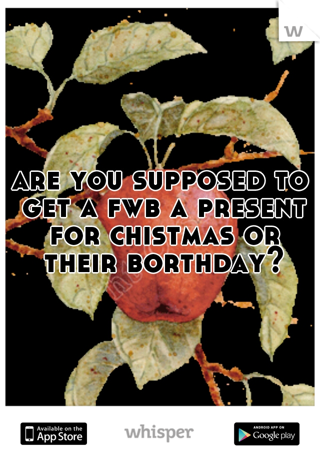 are you supposed to get a fwb a present for chistmas or their borthday?