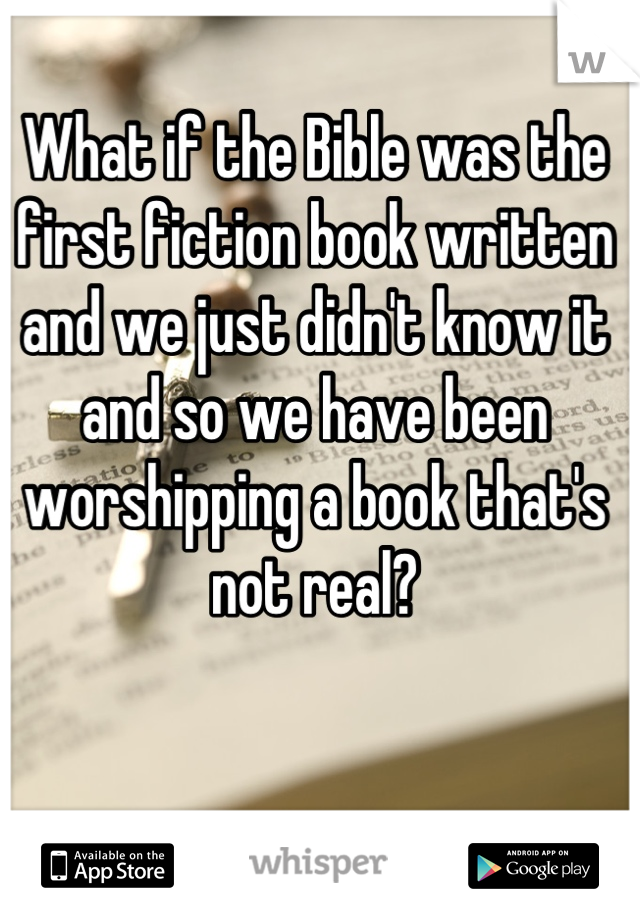 What if the Bible was the first fiction book written and we just didn't know it and so we have been worshipping a book that's not real?