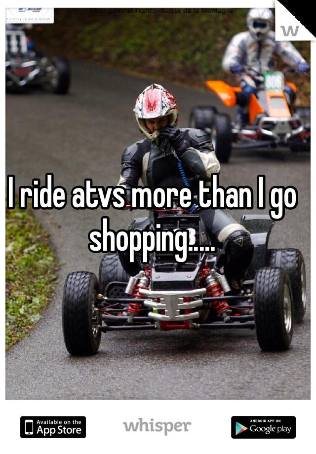 I ride atvs more than I go shopping.....