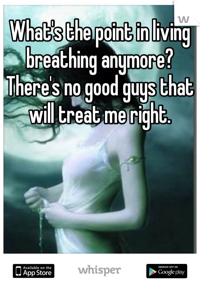 What's the point in living breathing anymore? There's no good guys that will treat me right.