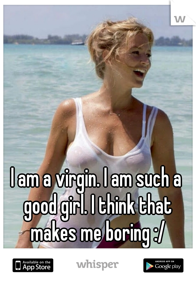 I am a virgin. I am such a good girl. I think that makes me boring :/