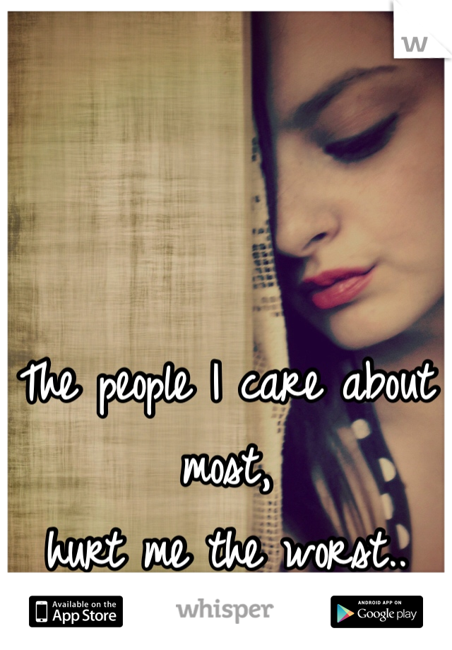 The people I care about most,  hurt me the worst..