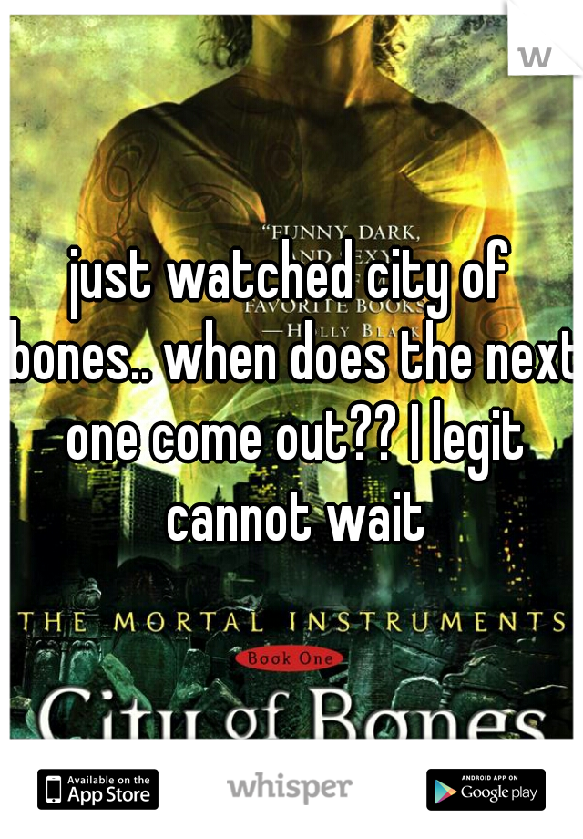 just watched city of bones.. when does the next one come out?? I legit cannot wait