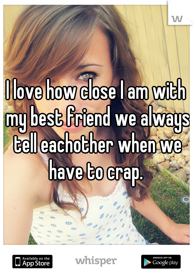 I love how close I am with my best friend we always tell eachother when we have to crap.