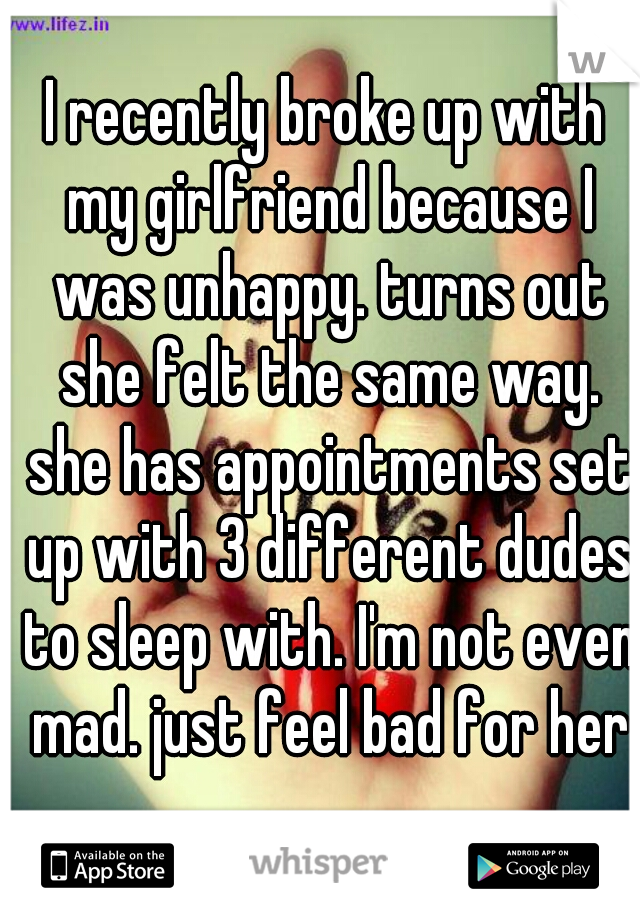 I recently broke up with my girlfriend because I was unhappy. turns out she felt the same way. she has appointments set up with 3 different dudes to sleep with. I'm not even mad. just feel bad for her