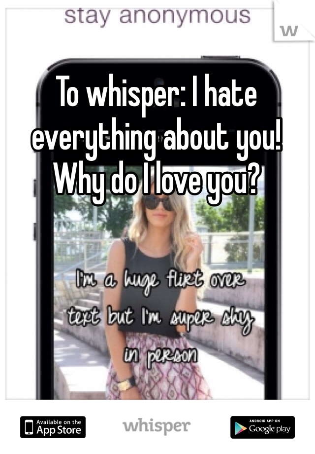 To whisper: I hate everything about you! Why do I love you?