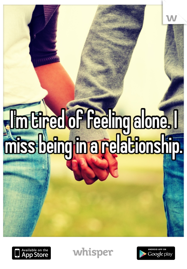 I'm tired of feeling alone. I miss being in a relationship.
