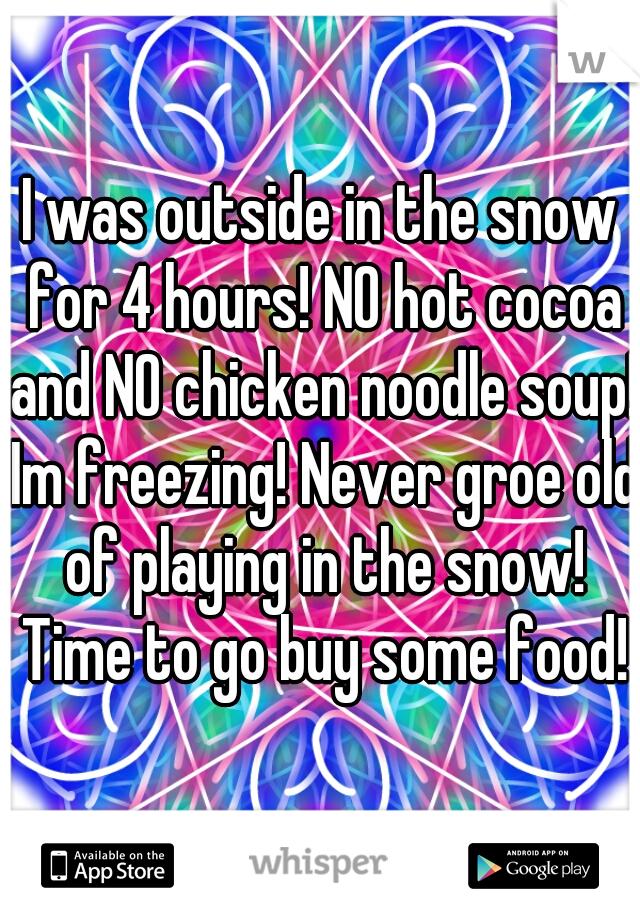 I was outside in the snow for 4 hours! NO hot cocoa and NO chicken noodle soup! Im freezing! Never groe old of playing in the snow! Time to go buy some food!