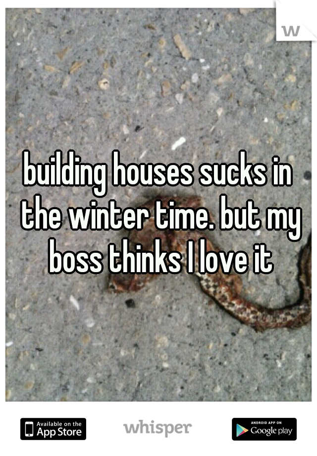 building houses sucks in the winter time. but my boss thinks I love it