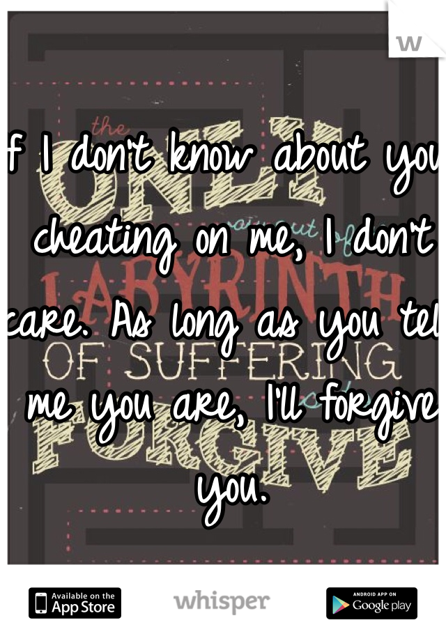 If I don't know about you cheating on me, I don't care. As long as you tell me you are, I'll forgive you.