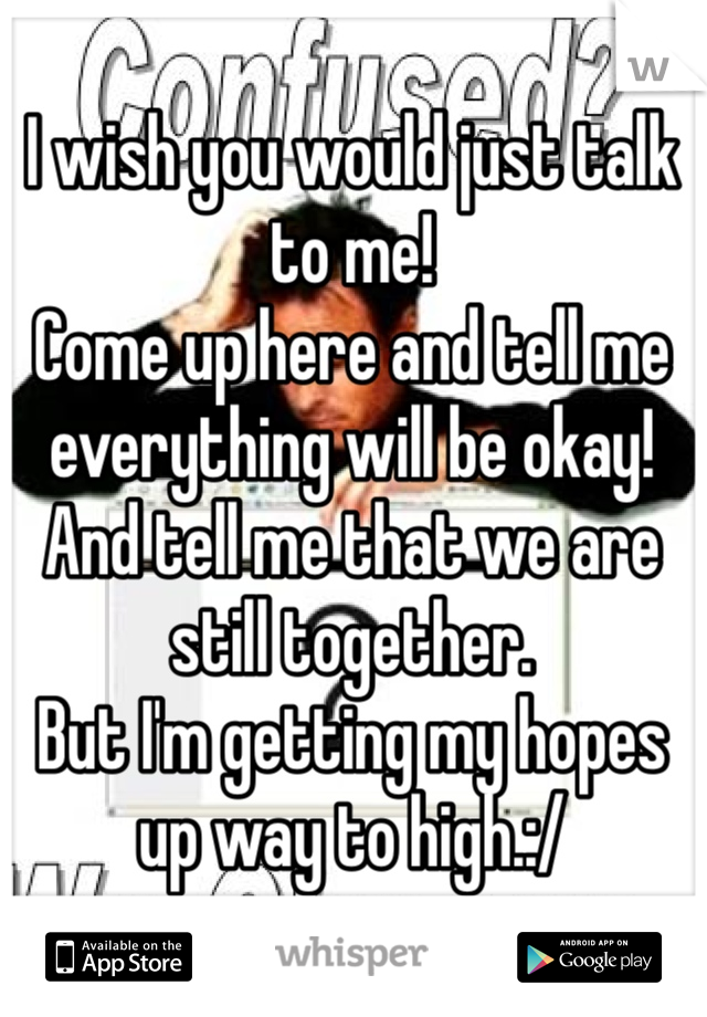 I wish you would just talk to me! Come up here and tell me everything will be okay! And tell me that we are still together. But I'm getting my hopes up way to high.:/