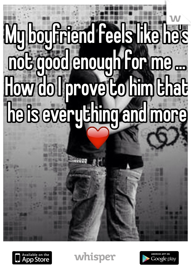 My boyfriend feels like he's not good enough for me ... How do I prove to him that he is everything and more ❤️