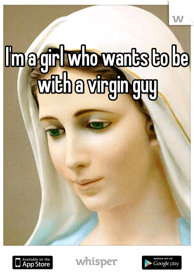 I'm a girl who wants to be with a virgin guy