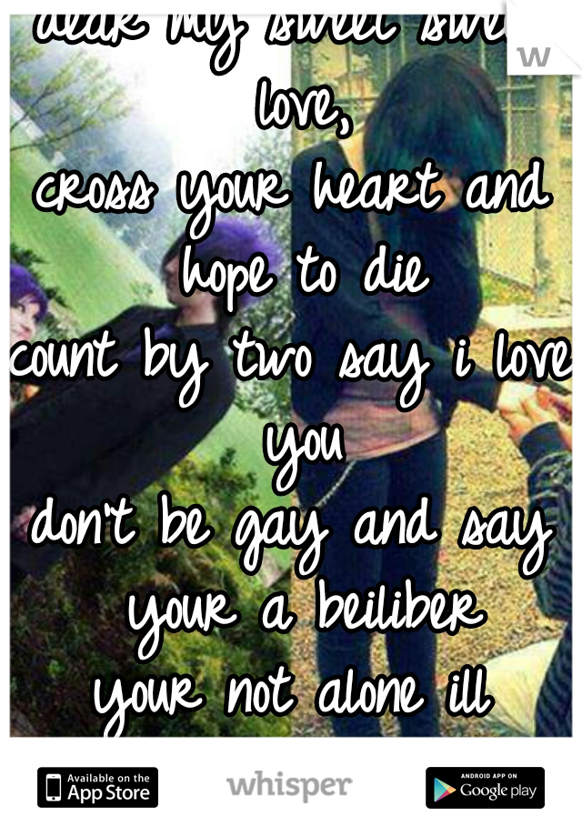 dear my sweet sweet love,  cross your heart and hope to die count by two say i love you don't be gay and say your a beiliber your not alone ill always be here for you