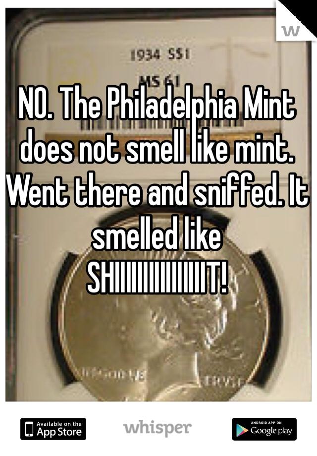 NO. The Philadelphia Mint does not smell like mint.  Went there and sniffed. It smelled like SHIIIIIIIIIIIIIIIIT!
