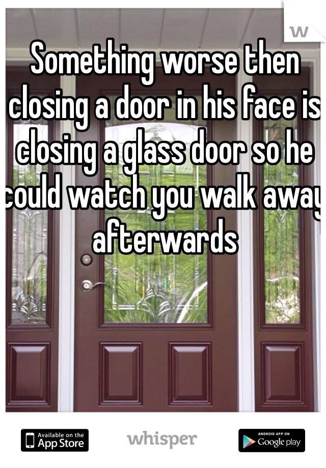 Something worse then closing a door in his face is closing a glass door so he could watch you walk away afterwards