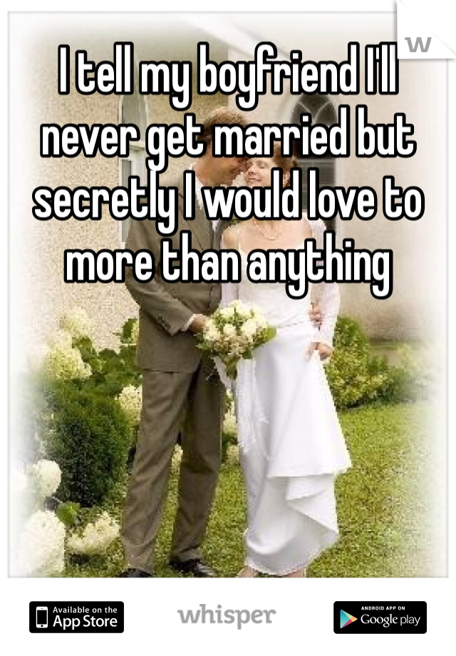 I tell my boyfriend I'll never get married but secretly I would love to more than anything
