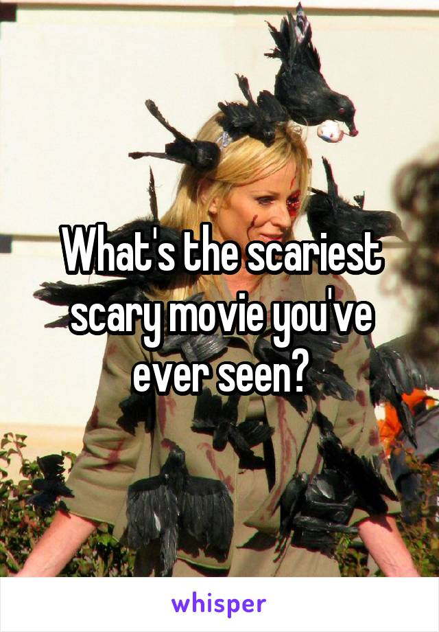 What's the scariest scary movie you've ever seen?