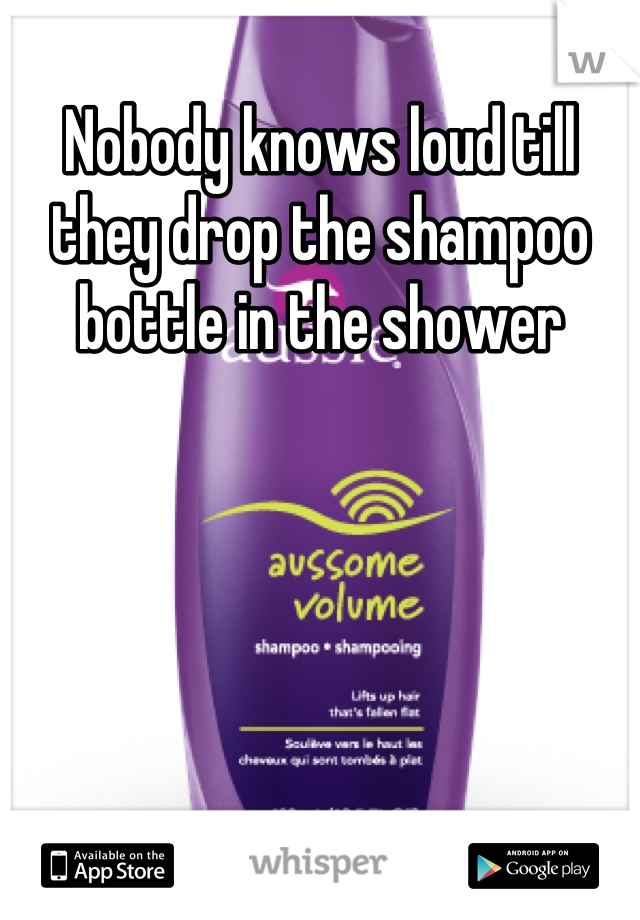 Nobody knows loud till they drop the shampoo bottle in the shower