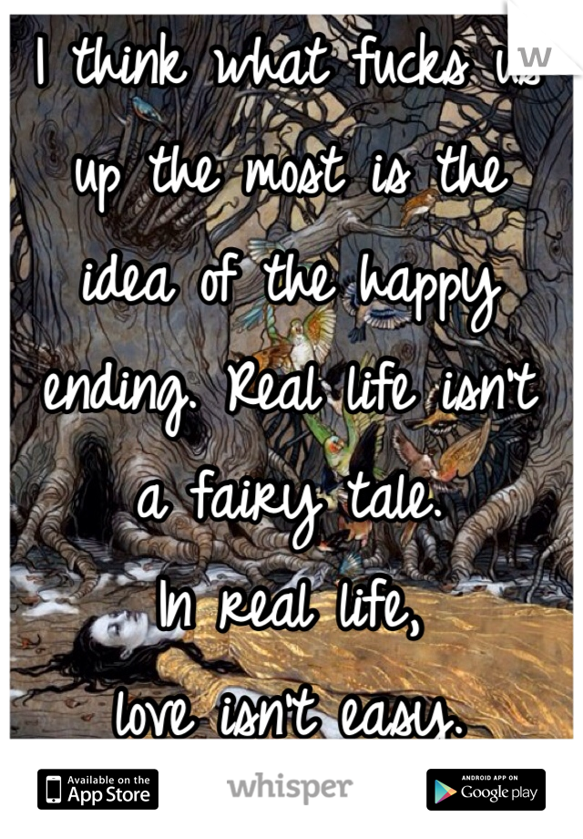 I think what fucks us  up the most is the  idea of the happy ending. Real life isn't  a fairy tale.  In real life,  love isn't easy.