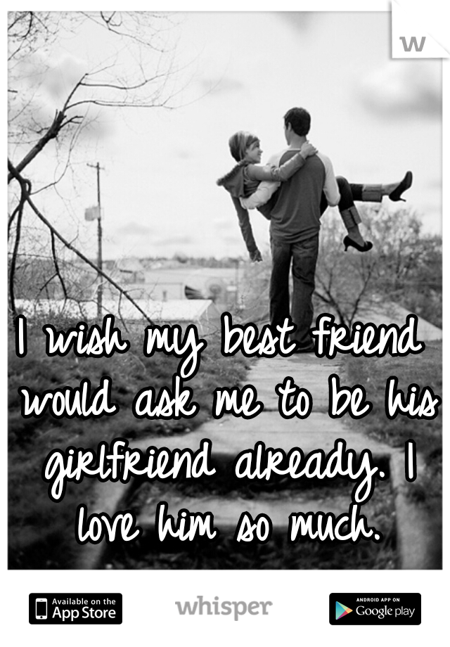 I wish my best friend would ask me to be his girlfriend already. I love him so much.