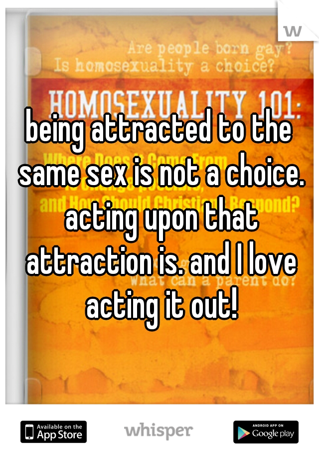 being attracted to the same sex is not a choice. acting upon that attraction is. and I love acting it out!