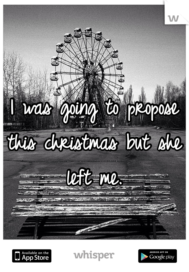 I was going to propose this christmas but she left me.