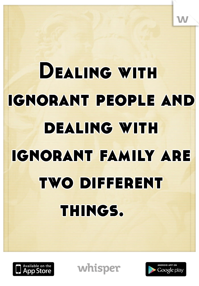 Dealing with ignorant people and dealing with ignorant family are two different things.