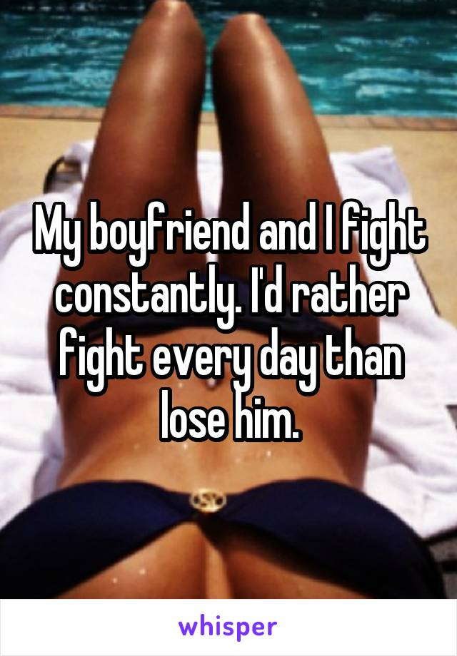 My boyfriend and I fight constantly. I'd rather fight every day than lose him.