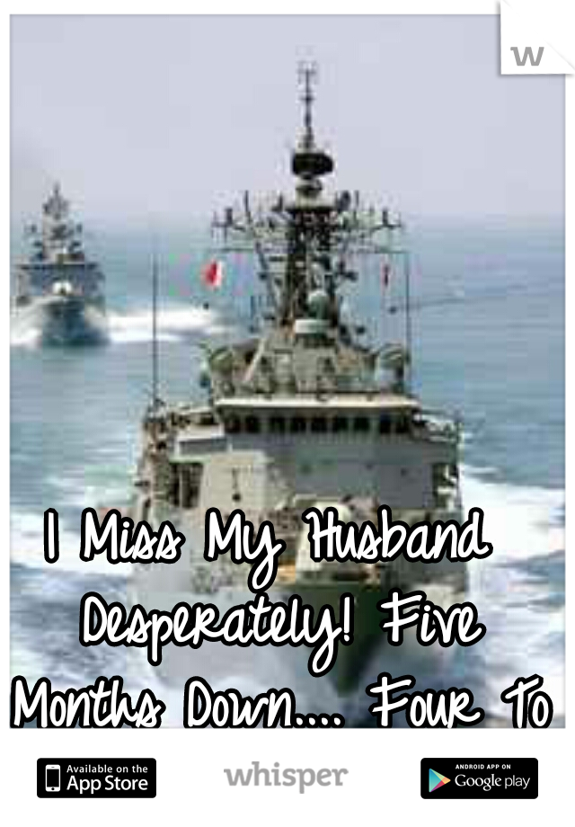 I Miss My Husband Desperately! Five Months Down.... Four To Go.....