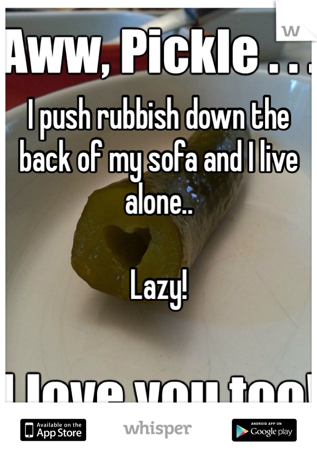I push rubbish down the back of my sofa and I live alone..   Lazy!