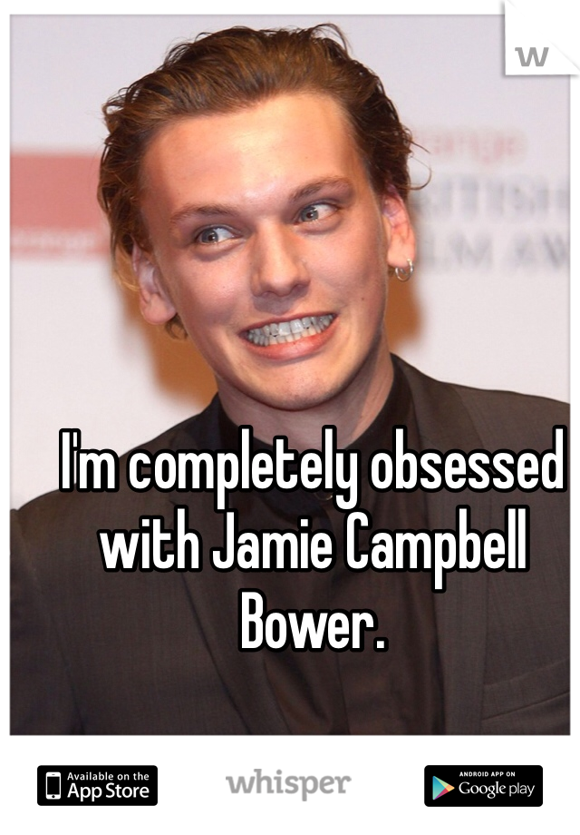 I'm completely obsessed with Jamie Campbell Bower.