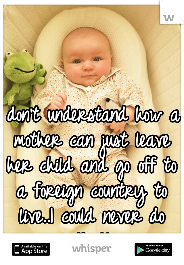 I don't understand how a mother can just leave her child and go off to a foreign country to live..I could never do that!